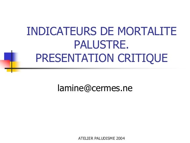 INDICATEURS DE MORTALITE        PALUSTRE.  PRESENTATION CRITIQUE    lamine@cermes.ne        ATELIER PALUDISME 2004