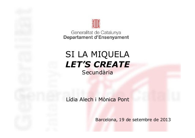 SI LA MIQUELA LET'S CREATE Secundària LET'S CREATE Secundària Lídia Alech i Mònica Pont Barcelona, 19 de setembre de 2013