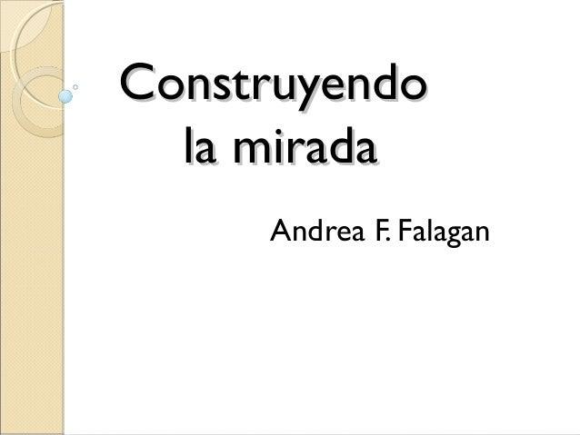 Construyendo  la mirada     Andrea F. Falagan