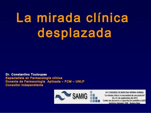 La mirada clínica         desplazadaDr. Constantino TouloupasEspecialista en Farmacología clínicaDocente de Farmacología A...