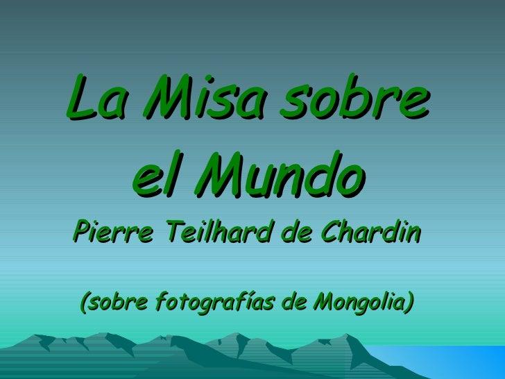 La Misa sobre      el Mundo      Pierre Teilhard de Chardin        (sobre fotografías de Mongolia)  La Misión, Enio Morric...