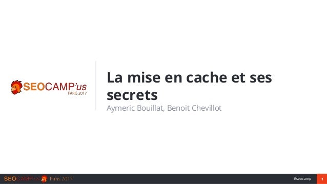 1#seocamp La mise en cache et ses secrets Aymeric Bouillat, Benoit Chevillot