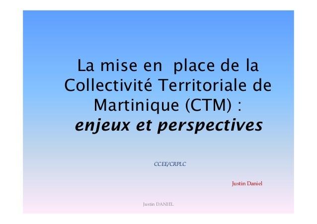 La mise en place de la Collectivité Territoriale de Martinique (CTM) : enjeux et perspectives CCEE/CRPLC Justin Daniel Jus...