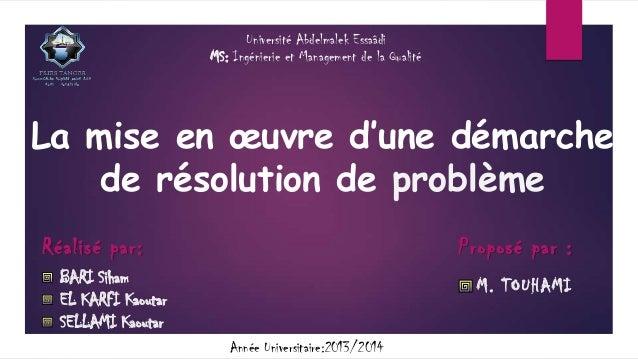 Université Abdelmalek Essaâdi MS: Ingénierie et Management de la Qualité  La mise en œuvre d'une démarche de résolution de...