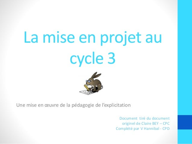 La mise en projet au cycle 3 Une mise en œuvre de la pédagogie de l'explicitation Document tiré du document originel de Cl...
