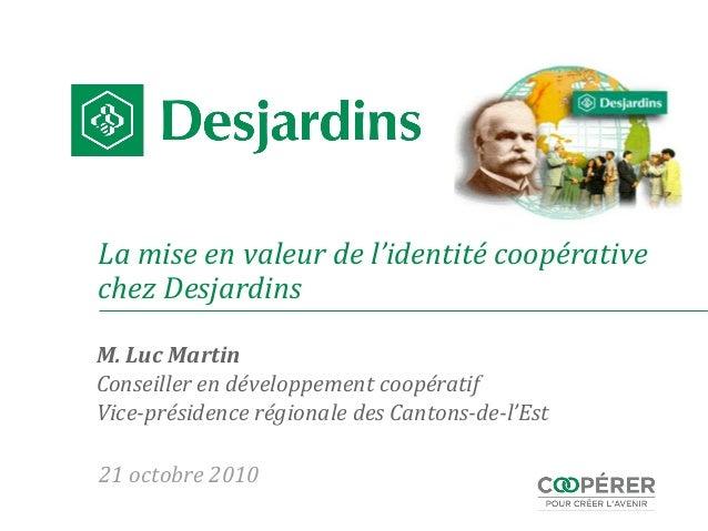 La mise en valeur de l'identité coopérative chez Desjardins M. Luc Martin Conseiller en développement coopératif Vice-prés...