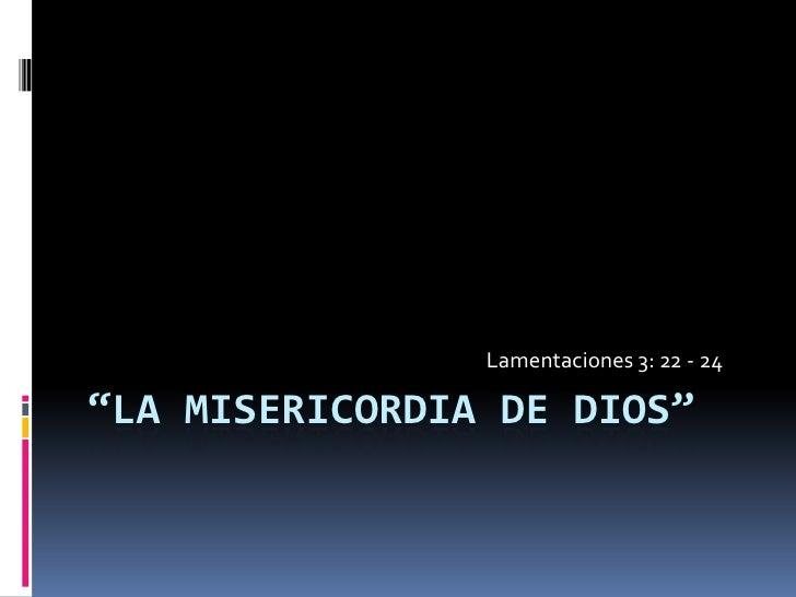"""""""La misericordia de dios""""<br />Lamentaciones 3: 22 - 24<br />"""