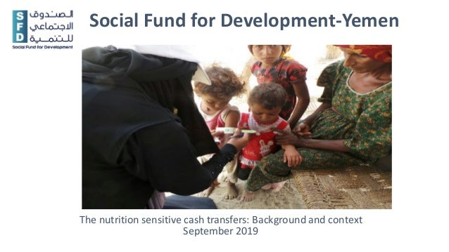 Social Fund for Development-Yemen The nutrition sensitive cash transfers: Background and context September 2019