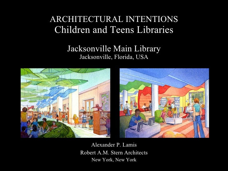 ARCHITECTURAL INTENTIONS Children and Teens Libraries Jacksonville Main Library Jacksonville, Florida, USA Alexander P. La...