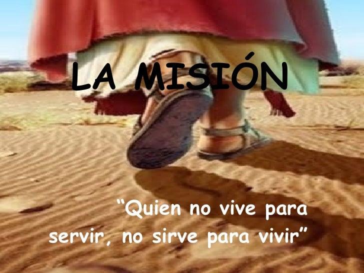 """LA MISIÓN """" Quien no vive para servir, no sirve para vivir"""""""