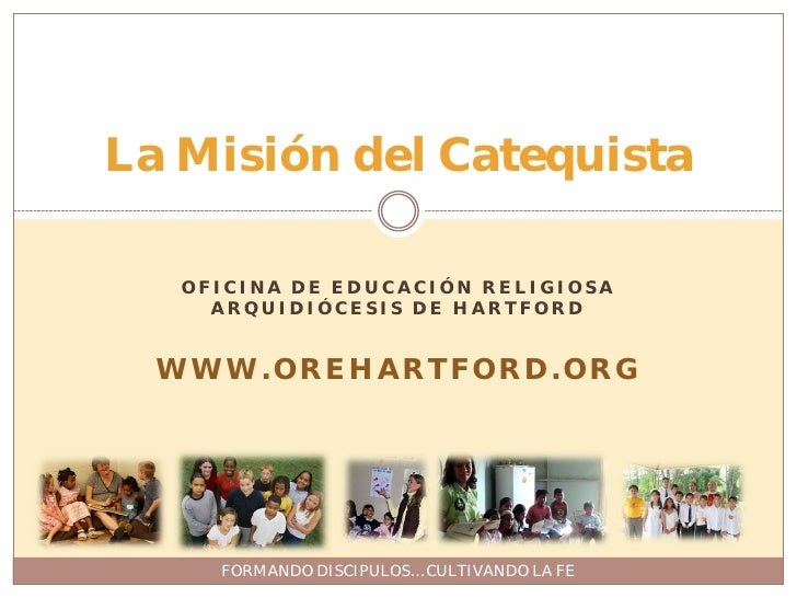 La Misión del Catequista     OFICINA DE EDUCACIÓN RELIGIOSA      ARQUIDIÓCESIS DE HARTFORD     WWW.OREHARTFORD.ORG        ...