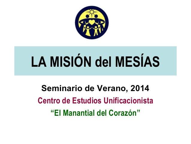 """LA MISIÓN del MESÍAS Seminario de Verano, 2014 Centro de Estudios Unificacionista """"El Manantial del Corazón"""""""