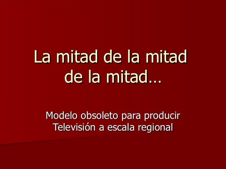 La mitad de la mitad  de la mitad… Modelo obsoleto para producir Televisión a escala regional