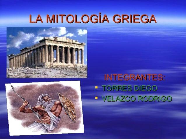 LA MITOLOGÍA GRIEGALA MITOLOGÍA GRIEGAINTEGRANTES:INTEGRANTES: TORRES DIEGOTORRES DIEGO VELAZCO RODRIGOVELAZCO RODRIGO