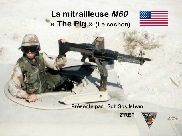 La mitrailleuse M60 «The Pig» (Le cochon) Présenté par: Sch Sos Istvan 2°REP