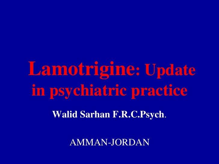 Lamotrigine: Update in psychiatric practice<br />Walid Sarhan F.R.C.Psych.<br />AMMAN-JORDAN<br />