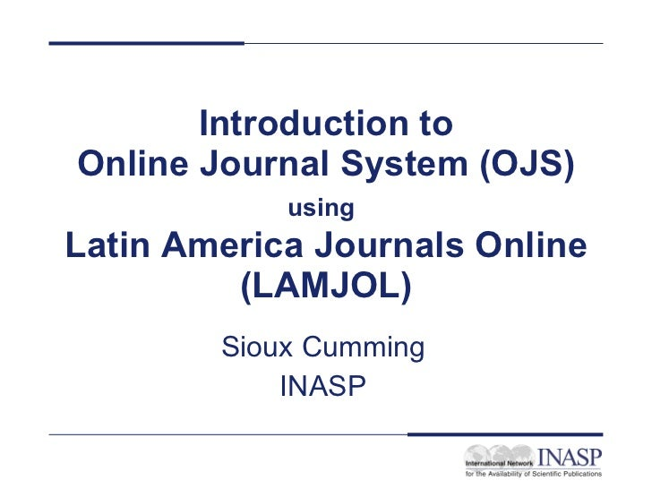 Introduction to Online Journal System (OJS) using   Latin America Journals Online (LAMJOL) Sioux Cumming INASP