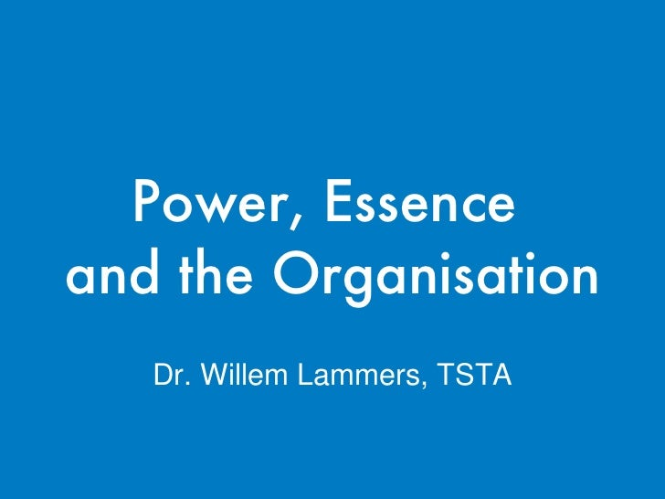 Power, Essence  and the Organisation Dr. Willem Lammers, TSTA