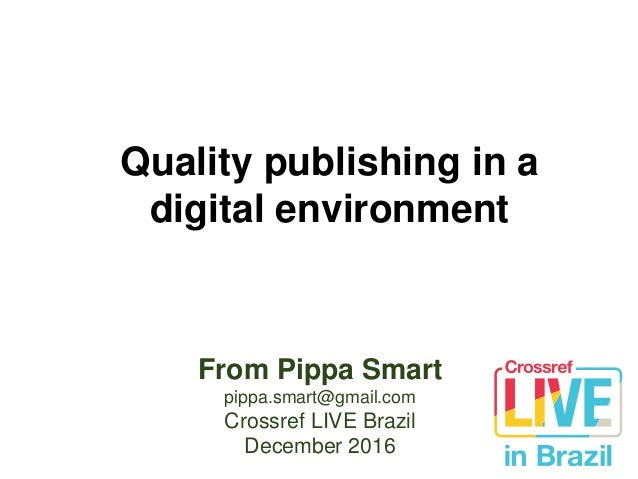 Quality publishing in a digital environment From Pippa Smart pippa.smart@gmail.com Crossref LIVE Brazil December 2016