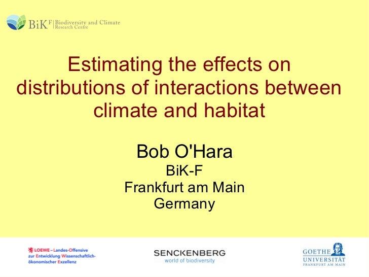 Estimating the effects on distributions of interactions between climate and habitat Bob O'Hara BiK-F Frankfurt am Main Ger...