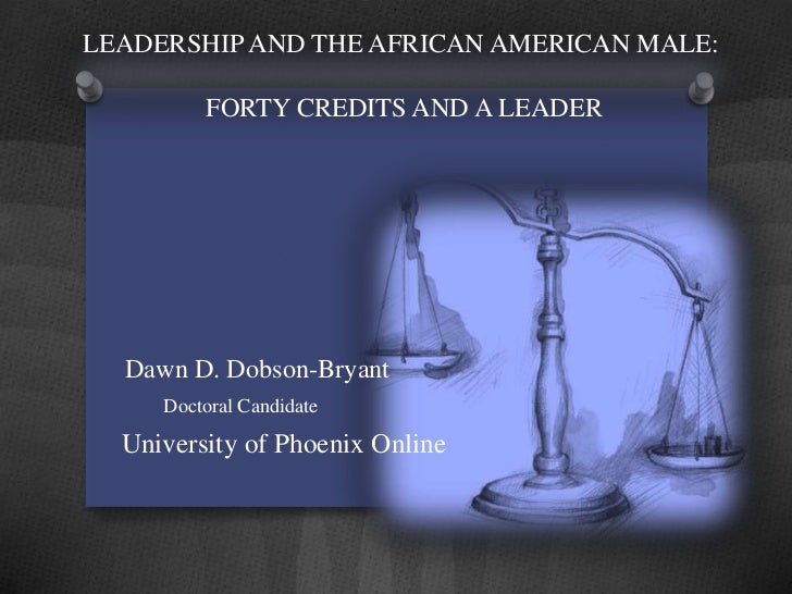 LEADERSHIP AND THE AFRICAN AMERICAN MALE:         FORTY CREDITS AND A LEADER  Dawn D. Dobson-Bryant     Doctoral Candidate...