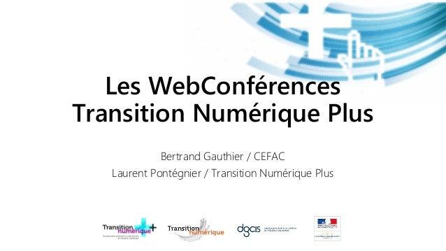 Les WebConférencesTransition Numérique Plus             Bertrand Gauthier / CEFAC   Laurent Pontégnier / Transition Numéri...