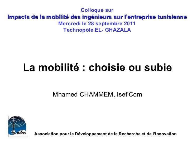 La mobilité : choisie ou subie  Mhamed CHAMMEM, Iset'Com   Colloque sur  Impacts de la mobilité des ingénieurs sur l'entre...