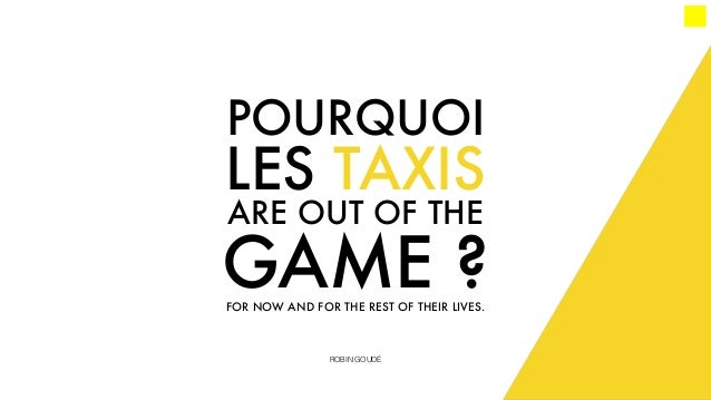 POURQUOI LES TAXIS ARE OUT OF THE GAME ?FOR NOW AND FOR THE REST OF THEIR LIVES. ROBIN GOUDÉ