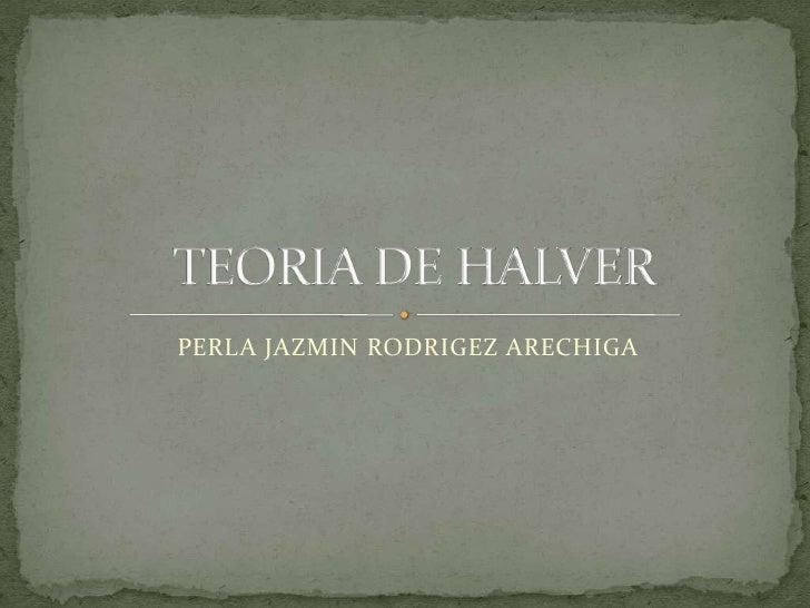 TEORIA DE HALVER<br />PERLA JAZMIN RODRIGEZ ARECHIGA<br />