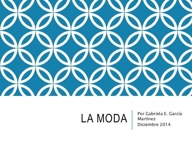 LA MODA Por Gabriela E. García  Martínez  Diciembre 2014
