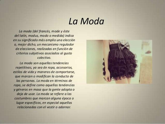 La Moda     La moda (del francés, mode y éste del latín, modus, modo o medida) indicaen su significado más amplio una elec...