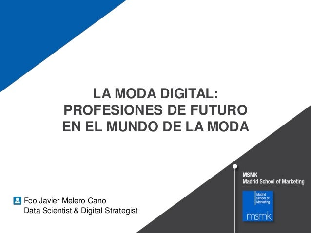 LA MODA DIGITAL: PROFESIONES DE FUTURO EN EL MUNDO DE LA MODA Fco Javier Melero Cano Data Scientist & Digital Strategist