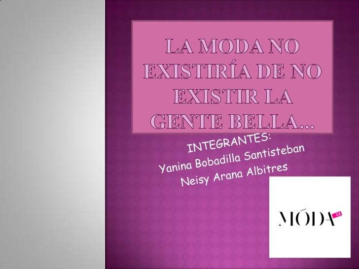 La moda no existiría de no existir la gente bella... <br />INTEGRANTES:<br />Yanina Bobadilla Santisteban<br />Neisy Arana...