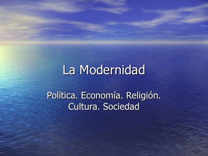La ModernidadPolítica. Economía. Religión.      Cultura. Sociedad