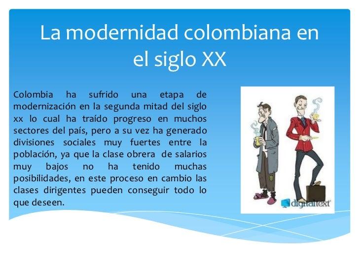 La modernidad colombiana en el siglo XX<br />Colombia ha sufrido una etapa de modernización en la segunda mitad del siglo ...