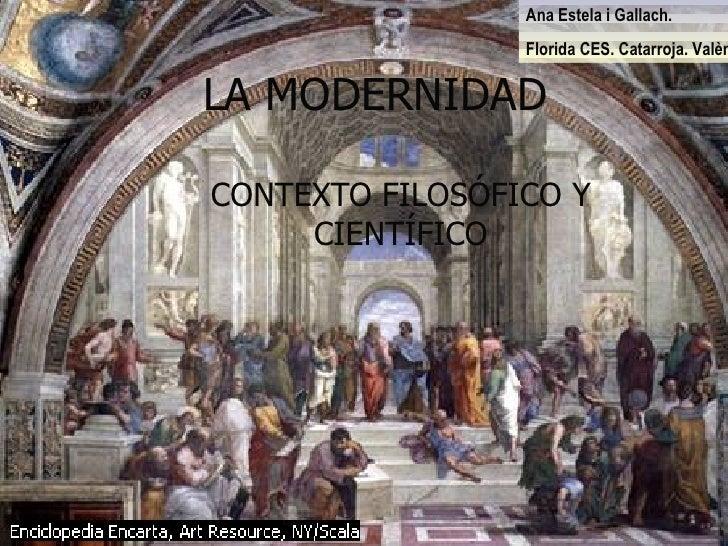 LA MODERNIDAD CONTEXTO FILOSÓFICO Y CIENTÍFICO Ana Estela i Gallach. Florida CES. Catarroja. València