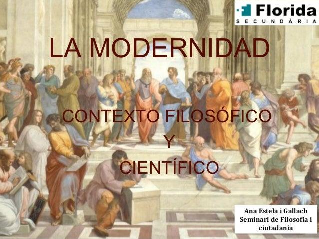 LA MODERNIDADCONTEXTO FILOSÓFICO         Y     CIENTÍFICO                 Ana Estela i Gallach                Seminari de ...