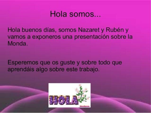 Hola somos...Hola buenos días, somos Nazaret y Rubén yvamos a exponeros una presentación sobre laMonda.Esperemos que os gu...