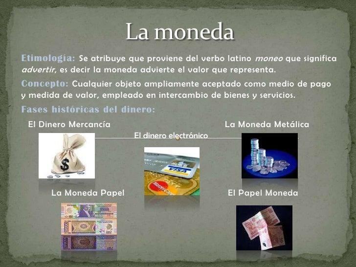 La moneda<br />Etimología:Se atribuye que proviene del verbo latino moneo que significa advertir, es decir la moneda advie...