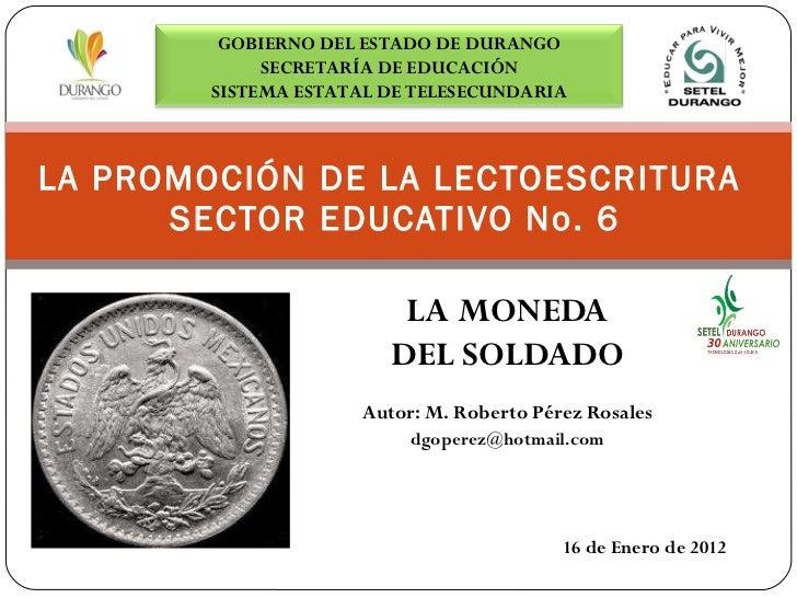 LA MONEDA DEL SOLDADO Autor: M. Roberto Pérez Rosales [email_address] LA PROMOCIÓN DE LA LECTOESCRITURA  SECTOR EDUCATIVO ...