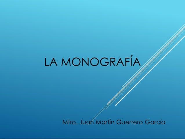 LA MONOGRAFÍA Mtro. Juan Martín Guerrero García