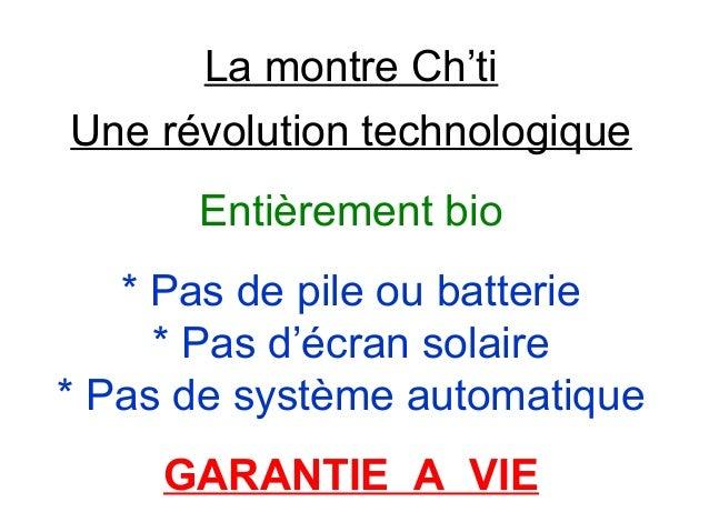 La montre Ch'ti Une révolution technologique Entièrement bio * Pas de pile ou batterie * Pas d'écran solaire * Pas de syst...