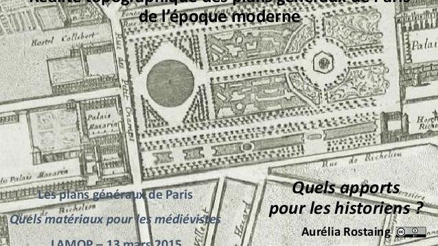 Quels apports pour les historiens ? Les plans généraux de Paris Quels matériaux pour les médiévistes Aurélia Rostaing Réal...