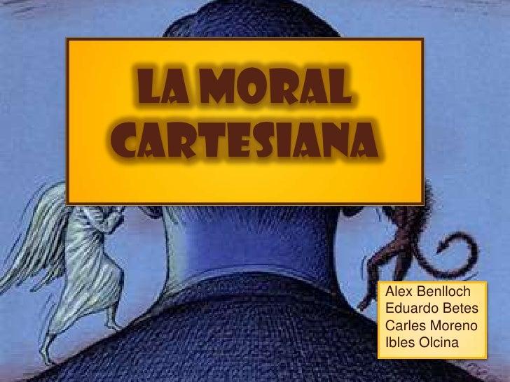La moral cartesiana<br />Alex Benlloch  Eduardo Betes Carles Moreno IblesOlcina<br />
