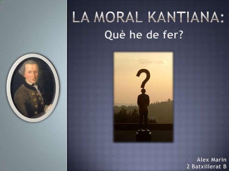 La moral Kantiana:<br />Què he de fer?<br />Alex Marin<br />2 Batxillerat B<br />