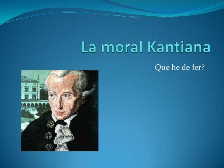 La moral Kantiana<br />Que he de fer?<br />