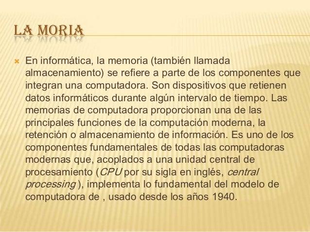 LA MORIA En informática, la memoria (también llamadaalmacenamiento) se refiere a parte de los componentes queintegran una...