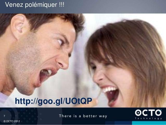 Venez polémiquer !!!          http://goo.gl/UOtQPhttp://goo.gl/UOtQP 7 © OCTO 2012