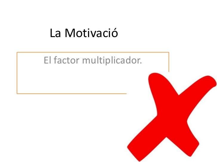 La Motivació<br />El factor multiplicador.<br />
