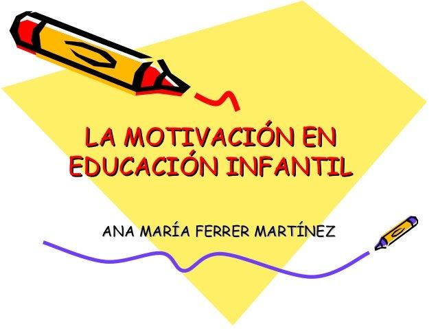 LA MOTIVACIÓN ENEDUCACIÓN INFANTIL  ANA MARÍA FERRER MARTÍNEZ
